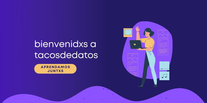 Cover image for bienvenidxs a tacosdedatos 🤓🌮📊